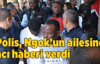 Polis, Ngok'un ailesine acı haberi verdi